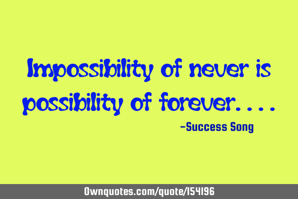 Impossibility of never is possibility of