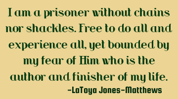 I am a prisoner without chains or shackles. Free to do all and experience all, yet bounded by my