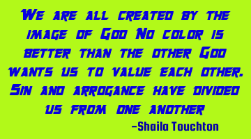 we are all created by the image of God, No color is better than the other God wants us to value