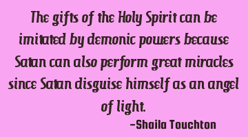 The gifts of the Holy Spirit can be imitated by demonic powers because Satan can also perform great