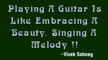 playing a guitar is like embracing a beauty , singing a melody !