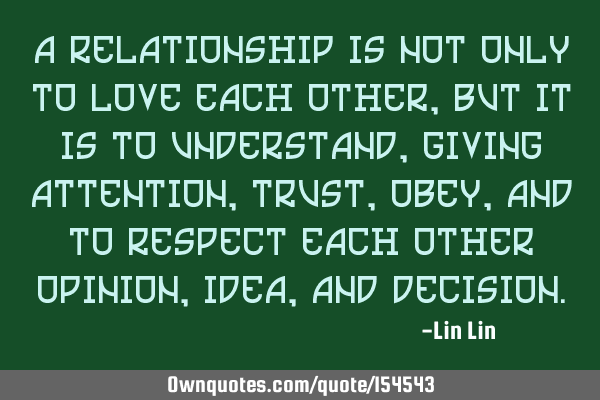 A relationship is not only to love each other, but it is to understand, giving attention, trust,