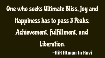 One who seeks Ultimate Bliss, Joy and Happiness has to pass 3 Peaks: Achievement, Fulfillment, and L
