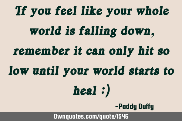 If you feel like your whole world is falling down, remember it can only hit so low until your world