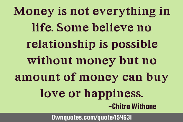 Money is not everything in life. Some believe no relationship is possible without money but no