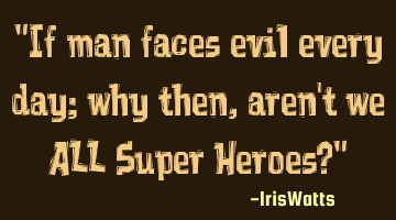 If man faces evil every day; why then, aren