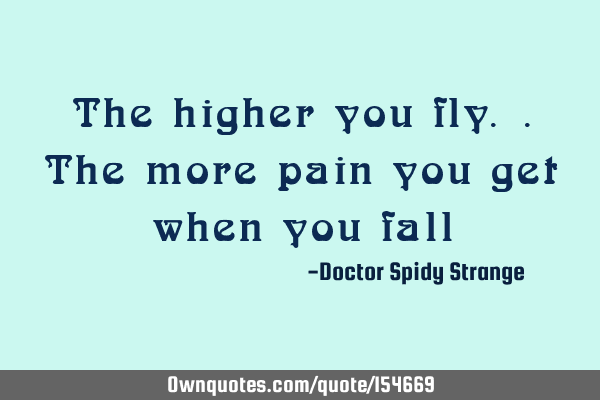 The higher you fly.. The more pain you get when you