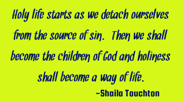 Holy life starts as we detach ourselves from the source of sin. Then we shall become the children