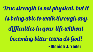 True strength is not physical, but it is being able to walk through any difficulties in your life