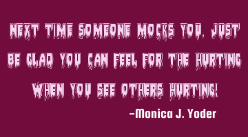 Next time someone mocks you, just be glad you can feel for the hurting when you see others hurting