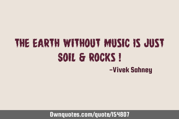 The Earth Without Music Is Just Soil & Rocks !