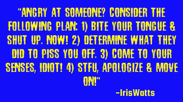 Angry at someone? Consider the following plan: 1) Bite your tongue & shut up. NOW! 2) Determine