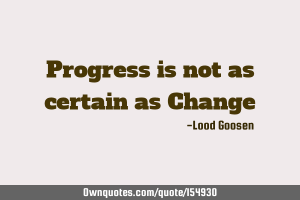 Progress Is Not As Certain As Change Ownquotescom