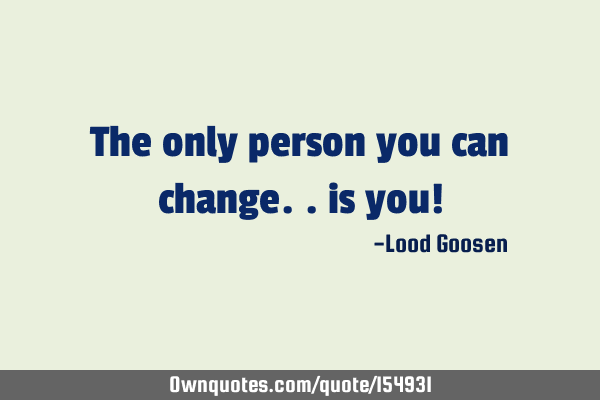 The only person you can change.. is you!