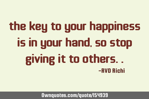 The key to your happiness is in your hand, so stop giving it to