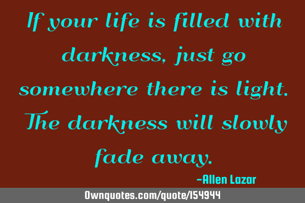 If your life is filled with darkness, just go somewhere there is light. The darkness will slowly