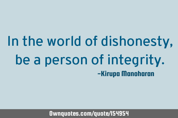 In the world of dishonesty, be a person of