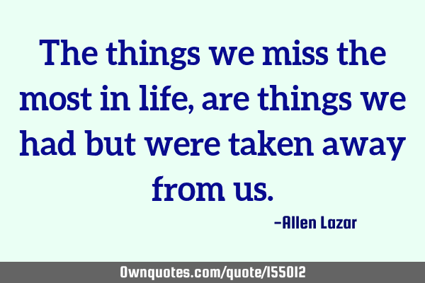 The things we miss the most in life, are things we had but were taken away from