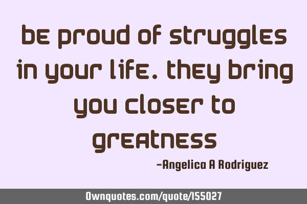 Be proud of struggles in your life. They bring you closer to