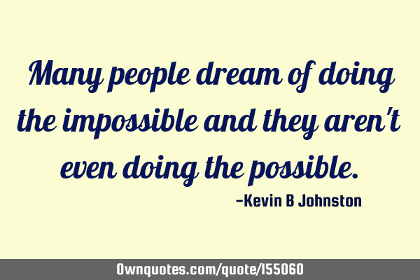 Many people dream of doing the impossible and they aren