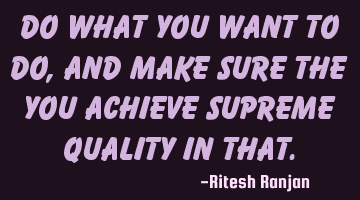 Do what you Want to Do, and make sure the you achieve Supreme Quality in that.