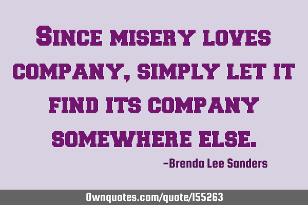 Since misery loves company, simply let it find its company somewhere