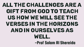 All the challenges are a gift from God to teach us how we will see the verses in the horizons and