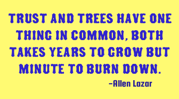 Trust and trees have one thing in common, both takes years to grow but minute to burn down.