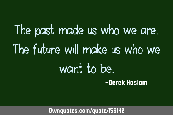 The past made us who we are. The future will make us who we want to