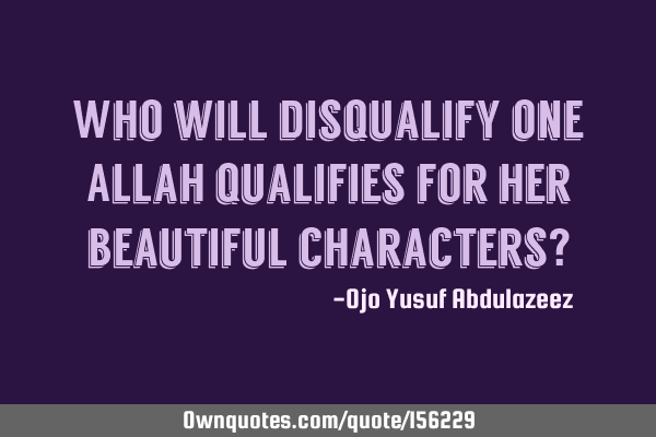 Who will disqualify one Allah qualifies for her beautiful characters?