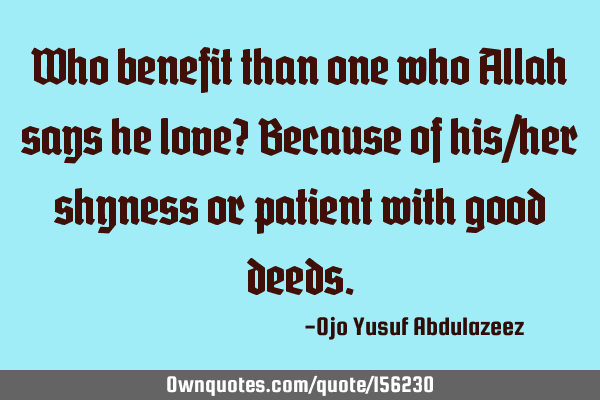 Who benefit than one who Allah says he love?