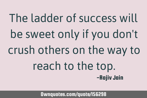 The ladder of success will be sweet only if you don