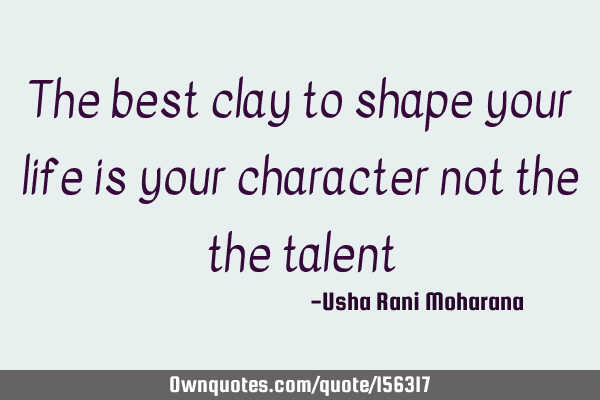The best clay to shape your life is your character not the the