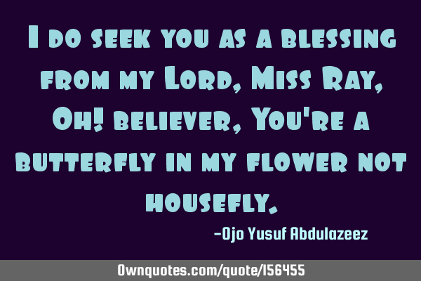 I do seek you as a blessing from my Lord, Miss Ray,