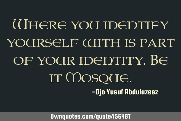 Where you identify yourself with is part of your identity. Be it M