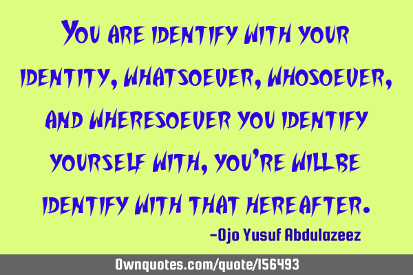 You are identify with your identity,