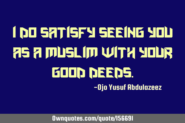 I do satisfy seeing you as a Muslim with your good
