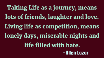 Taking Life as a journey, means lots of friends, laughter and love. 