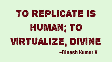To replicate is human; to virtualize, divine