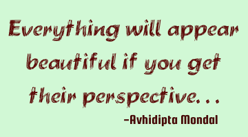 Everything will appear beautiful if you get their perspective...