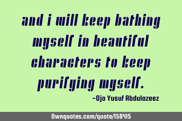 And I will keep bathing myself in beautiful characters to keep purifying