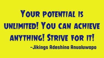 Your potential is unlimited! You can achieve anything! Strive for it!