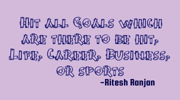 Hit all Goals which are there to be hit, Life, Career, Business, or sports