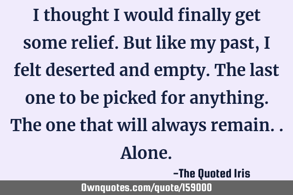 I thought I would finally get some relief. But like my past, I felt deserted and empty. The last