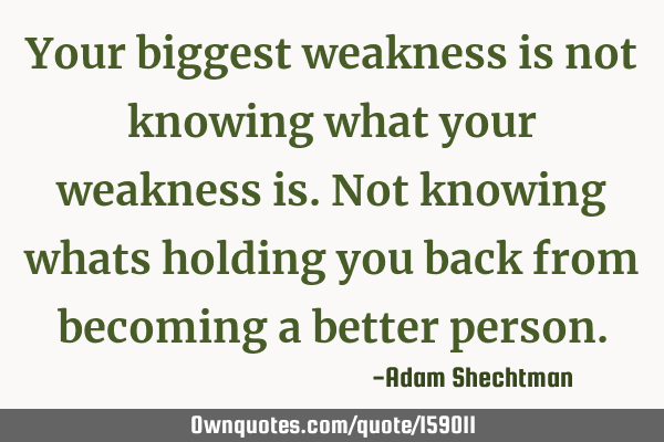 Your biggest weakness is not knowing what your weakness is. Not knowing whats holding you back from