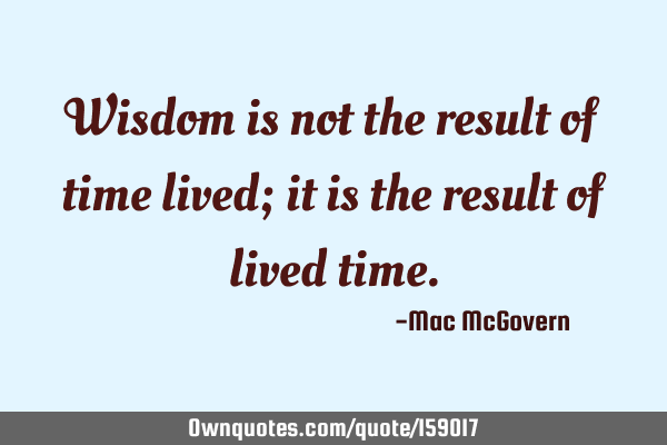 Wisdom is not the result of time lived; it is the result of lived