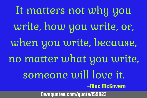 It matters not why you write, how you write, or, when you write, because, no matter what you write,