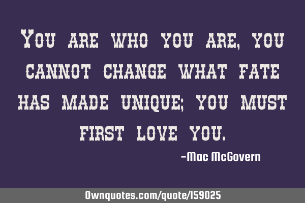 You are who you are, you cannot change what fate has made unique; you must first love