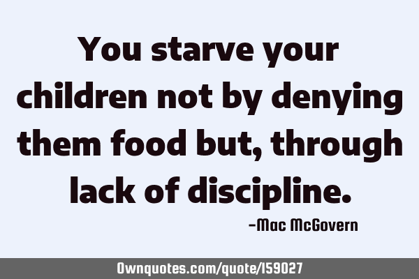 You starve your children not by denying them food but, through lack of