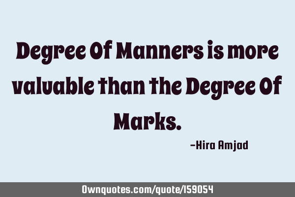 Degree Of Manners is more valuable than the Degree Of M